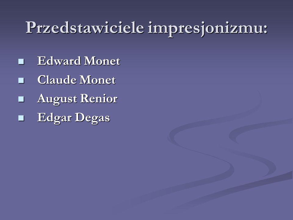 Przedstawiciele impresjonizmu: Edward Monet Claude Monet August Renior Edgar Degas