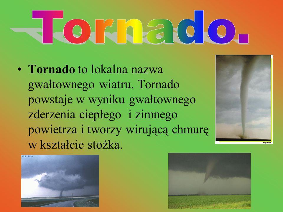 Tornado to lokalna nazwa gwałtownego wiatru. Tornado powstaje w wyniku gwałtownego zderzenia ciepłego i zimnego powietrza i tworzy wirującą chmurę w k