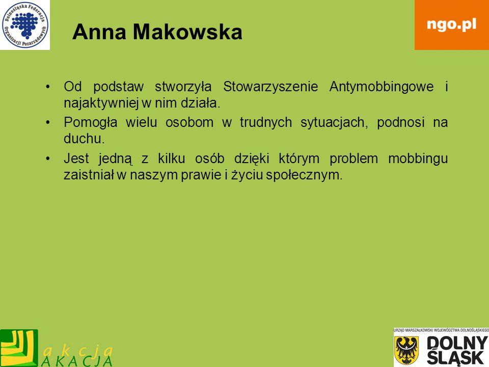 Anna Makowska Od podstaw stworzyła Stowarzyszenie Antymobbingowe i najaktywniej w nim działa. Pomogła wielu osobom w trudnych sytuacjach, podnosi na d
