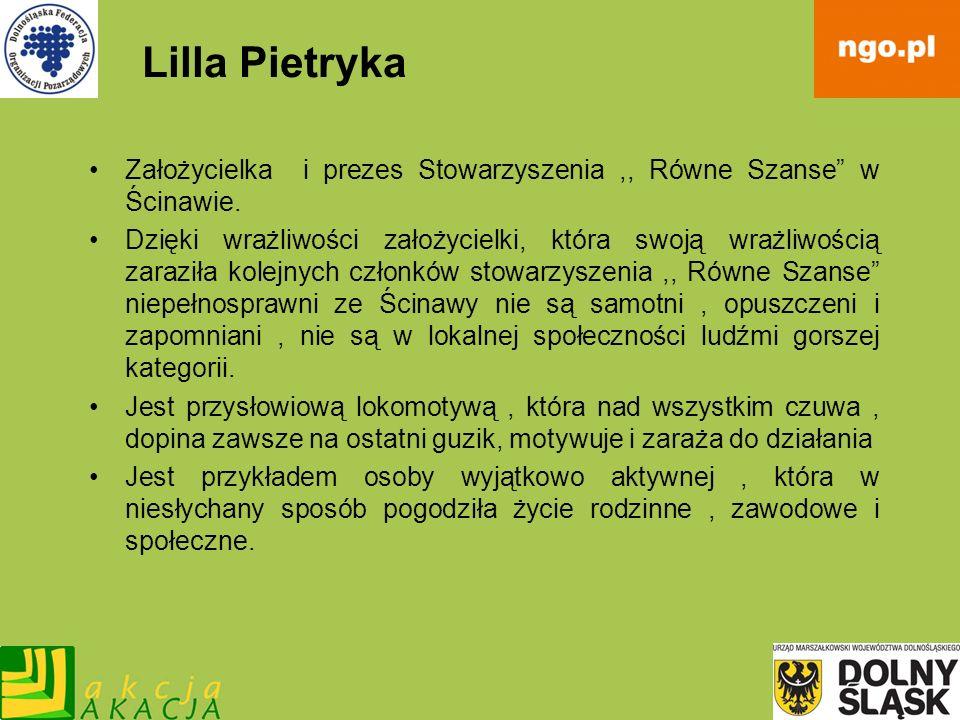 Lilla Pietryka Założycielka i prezes Stowarzyszenia,, Równe Szanse w Ścinawie. Dzięki wrażliwości założycielki, która swoją wrażliwością zaraziła kole