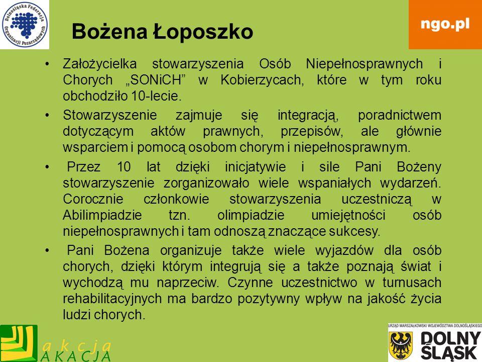Bożena Łoposzko Założycielka stowarzyszenia Osób Niepełnosprawnych i Chorych SONiCH w Kobierzycach, które w tym roku obchodziło 10-lecie. Stowarzyszen