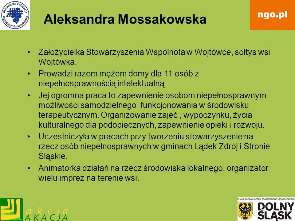 Aleksandra Mossakowska Założycielka Stowarzyszenia Wspólnota w Wojtówce, sołtys wsi Wojtówka. Prowadzi razem mężem domy dla 11 osób z niepełnosprawnoś