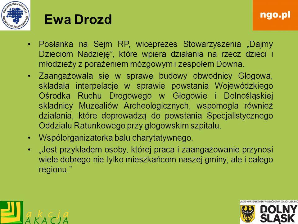 Ewa Drozd Posłanka na Sejm RP, wiceprezes Stowarzyszenia Dajmy Dzieciom Nadzieję, które wpiera działania na rzecz dzieci i młodzieży z porażeniem mózg