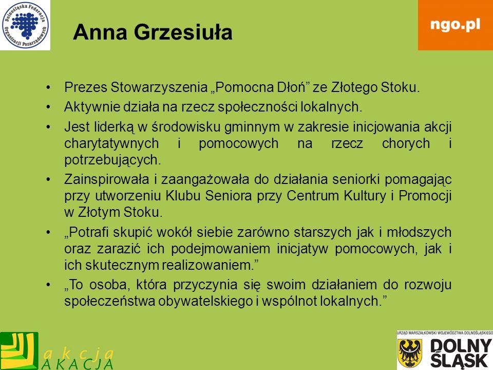 Anna Grzesiuła Prezes Stowarzyszenia Pomocna Dłoń ze Złotego Stoku. Aktywnie działa na rzecz społeczności lokalnych. Jest liderką w środowisku gminnym