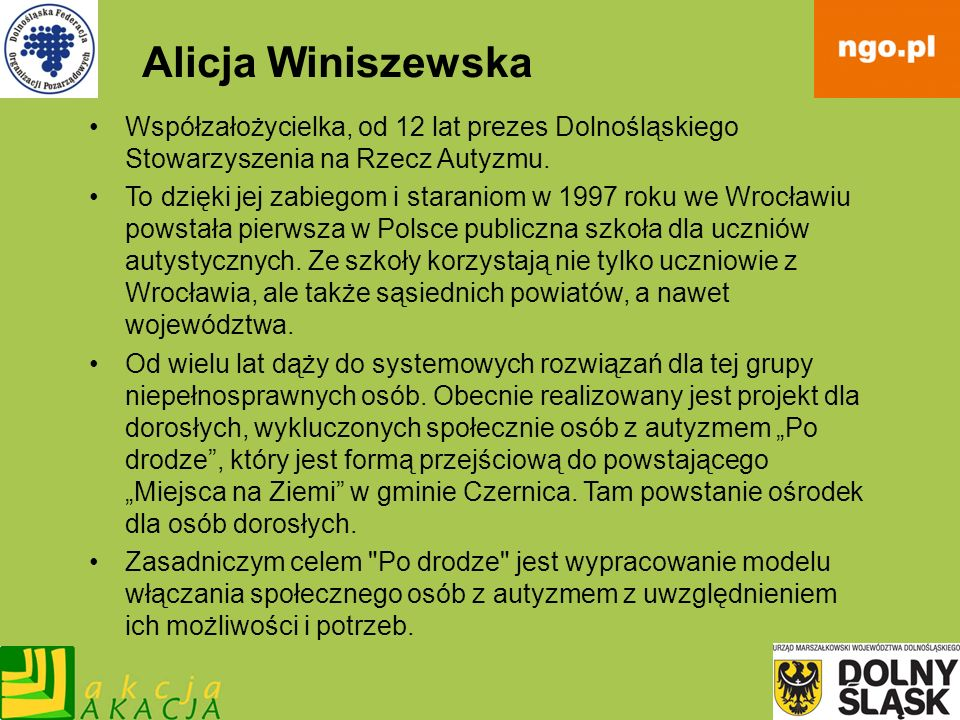 Alicja Winiszewska Współzałożycielka, od 12 lat prezes Dolnośląskiego Stowarzyszenia na Rzecz Autyzmu. To dzięki jej zabiegom i staraniom w 1997 roku