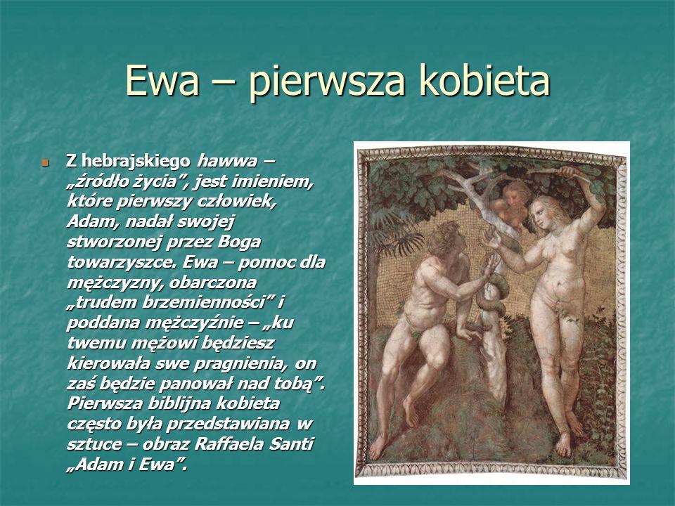 Ewa – pierwsza kobieta Z hebrajskiego hawwa – źródło życia, jest imieniem, które pierwszy człowiek, Adam, nadał swojej stworzonej przez Boga towarzyszce.