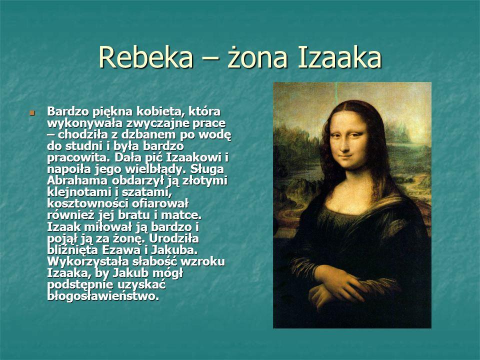 Rebeka – żona Izaaka Bardzo piękna kobieta, która wykonywała zwyczajne prace – chodziła z dzbanem po wodę do studni i była bardzo pracowita.