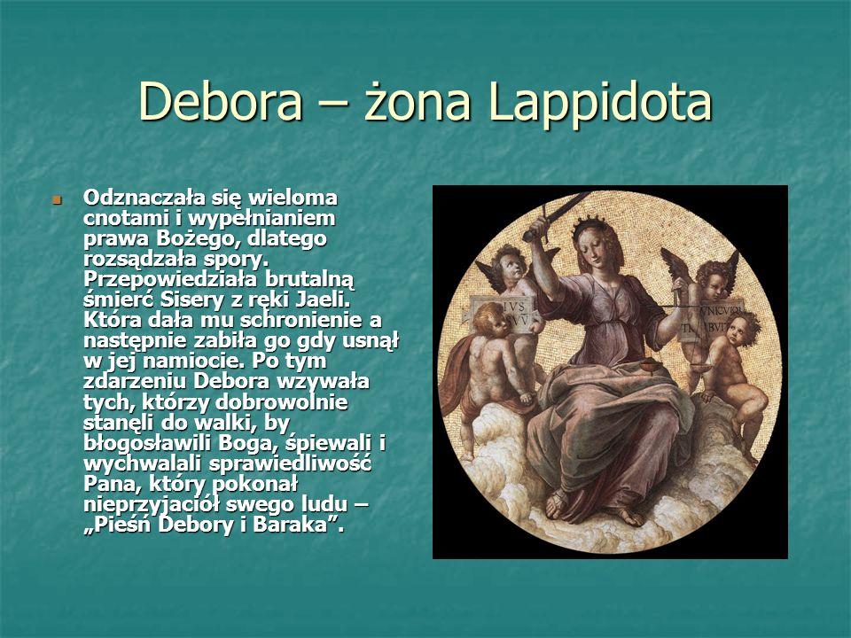 Debora – żona Lappidota Odznaczała się wieloma cnotami i wypełnianiem prawa Bożego, dlatego rozsądzała spory.