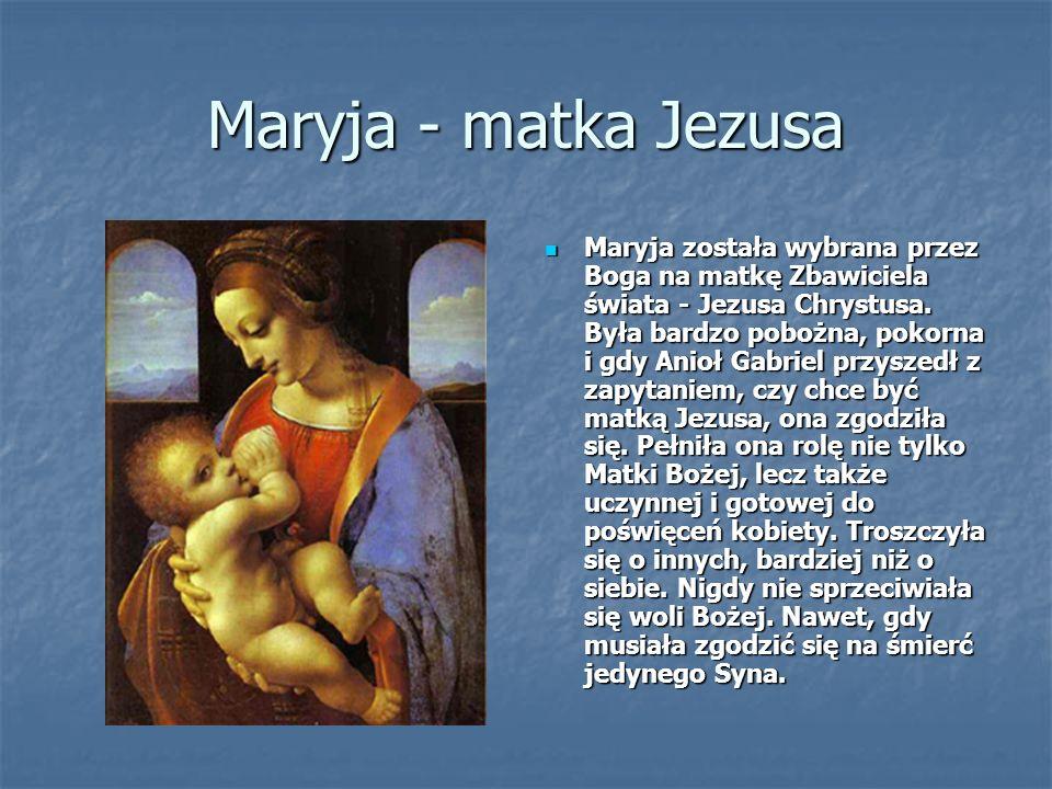Maryja - matka Jezusa Maryja została wybrana przez Boga na matkę Zbawiciela świata - Jezusa Chrystusa.