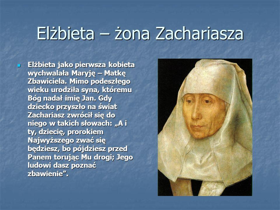 Elżbieta – żona Zachariasza Elżbieta jako pierwsza kobieta wychwalała Maryję – Matkę Zbawiciela.