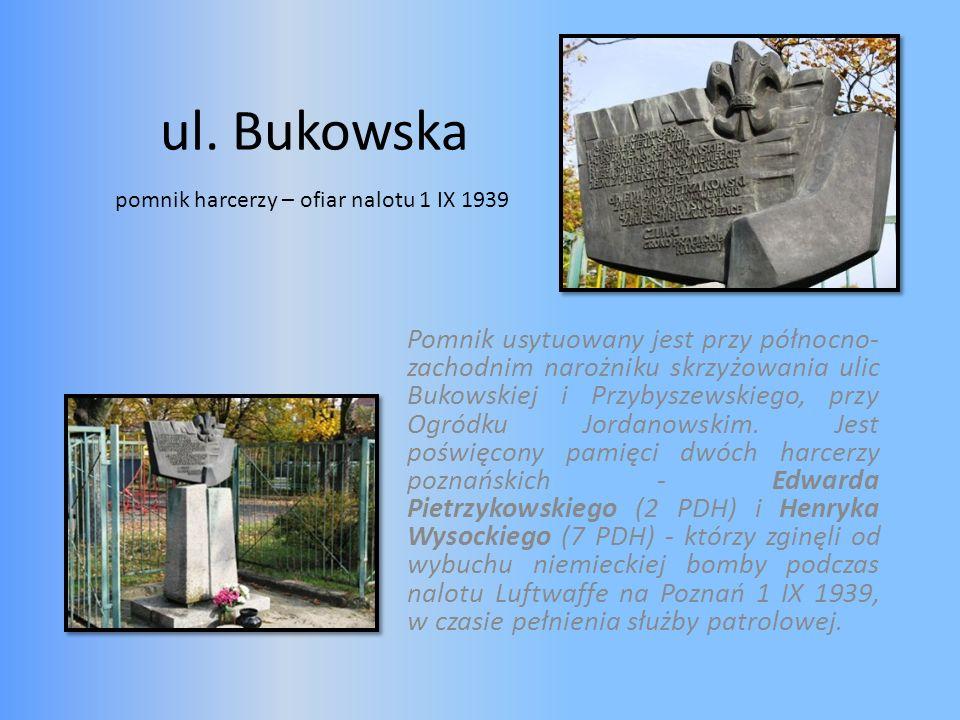 ul. Bukowska Pomnik usytuowany jest przy północno- zachodnim narożniku skrzyżowania ulic Bukowskiej i Przybyszewskiego, przy Ogródku Jordanowskim. Jes