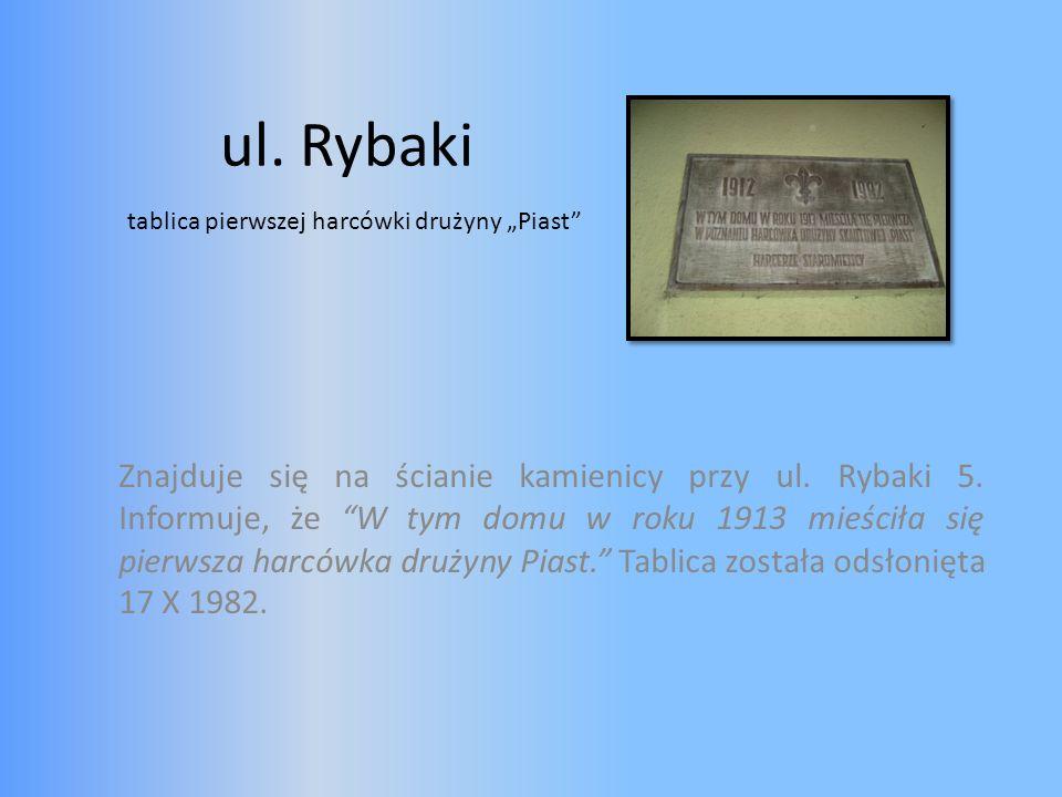 ul. Rybaki Znajduje się na ścianie kamienicy przy ul. Rybaki 5. Informuje, że W tym domu w roku 1913 mieściła się pierwsza harcówka drużyny Piast. Tab