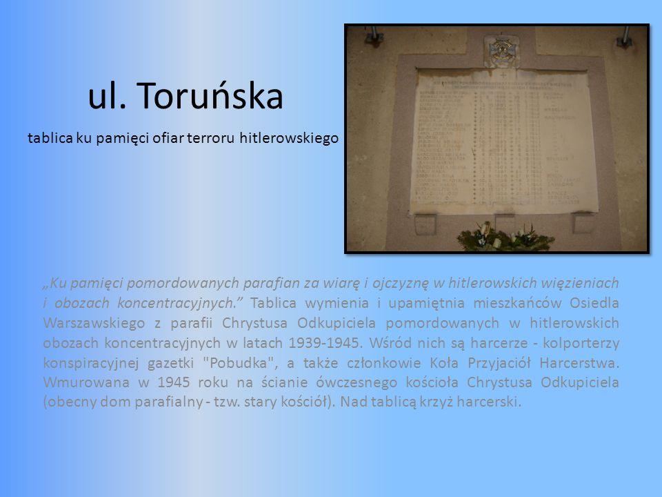 ul. Toruńska Ku pamięci pomordowanych parafian za wiarę i ojczyznę w hitlerowskich więzieniach i obozach koncentracyjnych. Tablica wymienia i upamiętn