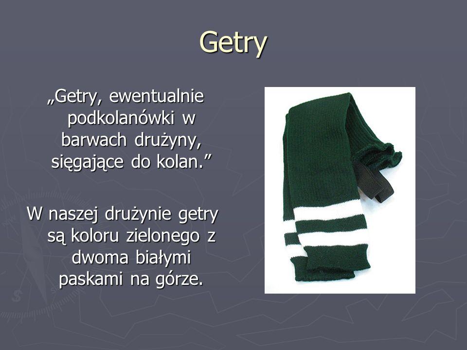 Getry Getry, ewentualnie podkolanówki w barwach drużyny, sięgające do kolan. Getry, ewentualnie podkolanówki w barwach drużyny, sięgające do kolan. W