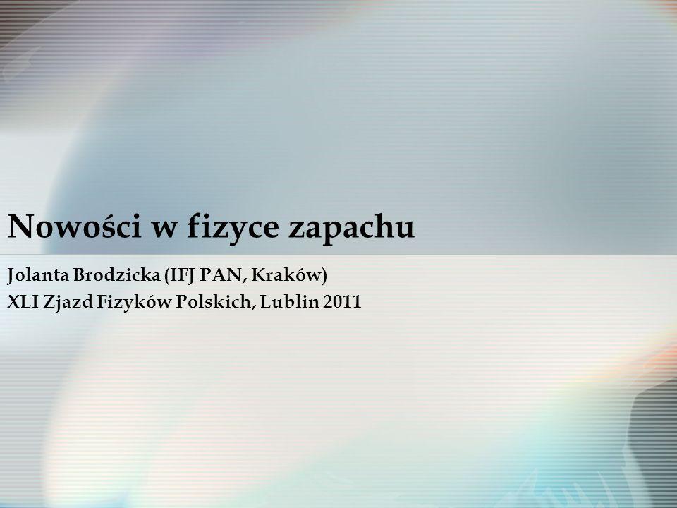 Nowości w fizyce zapachu Jolanta Brodzicka (IFJ PAN, Kraków) XLI Zjazd Fizyków Polskich, Lublin 2011