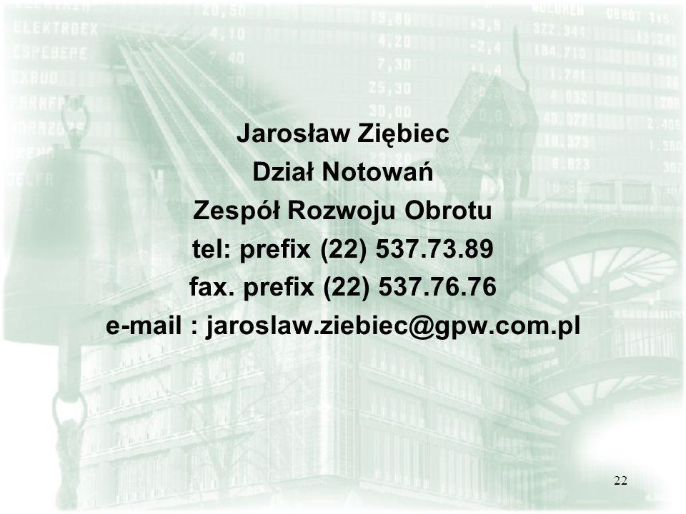 22 Jarosław Ziębiec Dział Notowań Zespół Rozwoju Obrotu tel: prefix (22) 537.73.89 fax. prefix (22) 537.76.76 e-mail : jaroslaw.ziebiec@gpw.com.pl