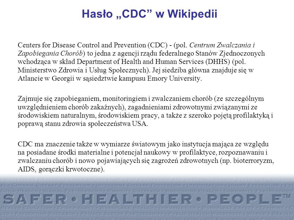 Hasło CDC w Wikipedii Centers for Disease Control and Prevention (CDC) - (pol. Centrum Zwalczania i Zapobiegania Chorób) to jedna z agencji rządu fede
