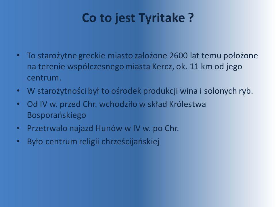 Co to jest Tyritake ? To starożytne greckie miasto założone 2600 lat temu położone na terenie współczesnego miasta Kercz, ok. 11 km od jego centrum. W