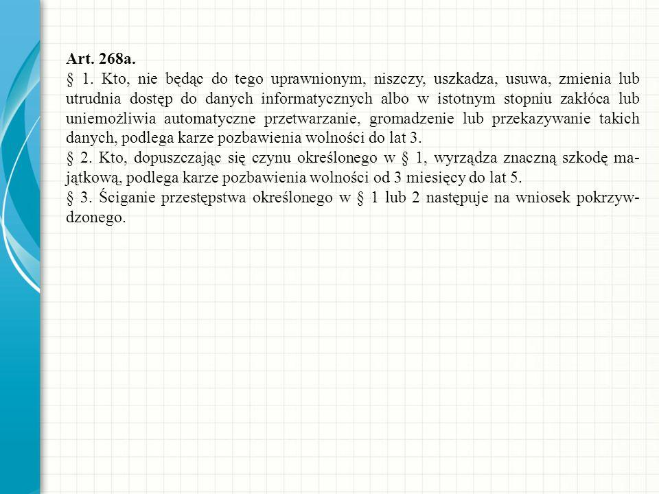 Art. 268a. § 1. Kto, nie będąc do tego uprawnionym, niszczy, uszkadza, usuwa, zmienia lub utrudnia dostęp do danych informatycznych albo w istotnym st