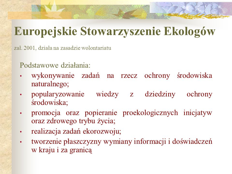 Europejskie Stowarzyszenie Ekologów zał. 2001, działa na zasadzie wolontariatu Podstawowe działania: wykonywanie zadań na rzecz ochrony środowiska nat