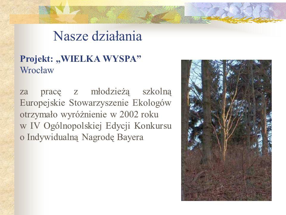 Nasze działania Projekt: WIELKA WYSPA Wrocław za pracę z młodzieżą szkolną Europejskie Stowarzyszenie Ekologów otrzymało wyróżnienie w 2002 roku w IV