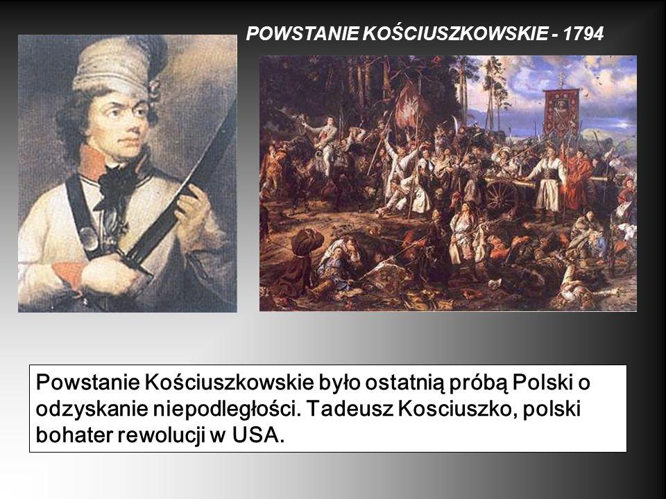 POWSTANIE KOŚCIUSZKOWSKIE - 1794 Powstanie Kościuszkowskie było ostatnią próbą Polski o odzyskanie niepodległości. Tadeusz Kosciuszko, polski bohater