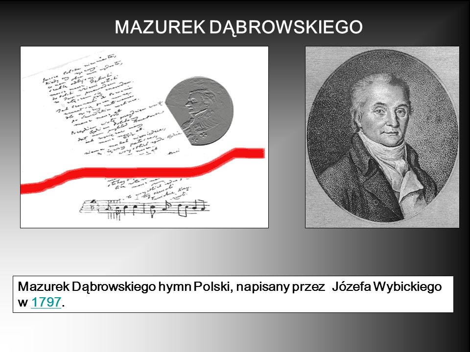 MAZUREK DĄBROWSKIEGO Mazurek Dąbrowskiego hymn Polski, napisany przez Józefa Wybickiego w 1797.1797