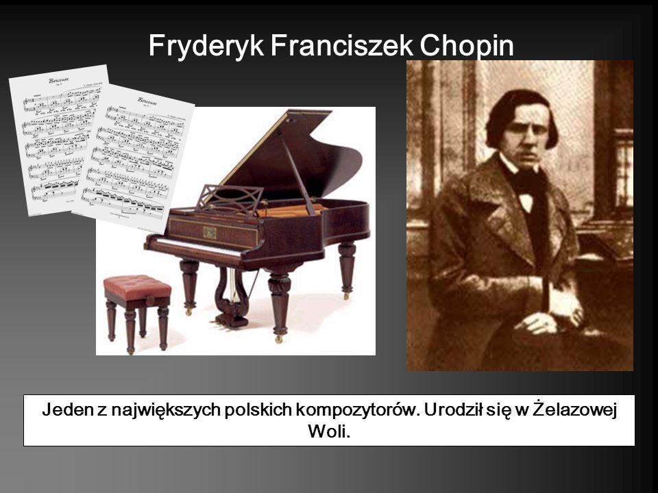Jeden z największych polskich kompozytorów. Urodził się w Żelazowej Woli. Fryderyk Franciszek Chopin