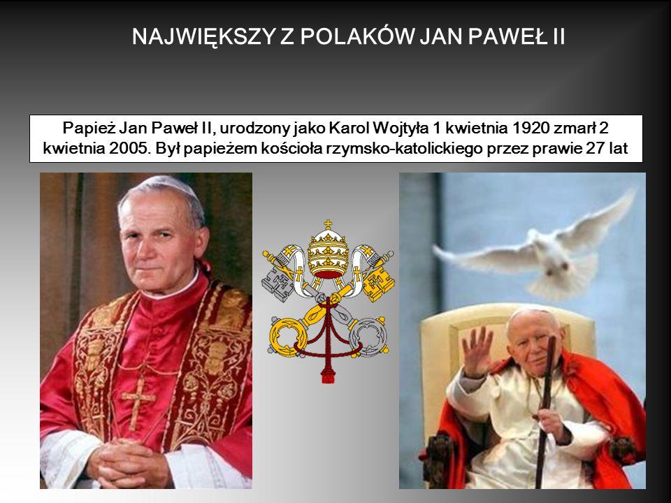NAJWIĘKSZY Z POLAKÓW JAN PAWEŁ II Papież Jan Paweł II, urodzony jako Karol Wojtyła 1 kwietnia 1920 zmarł 2 kwietnia 2005. Był papieżem kościoła rzymsk