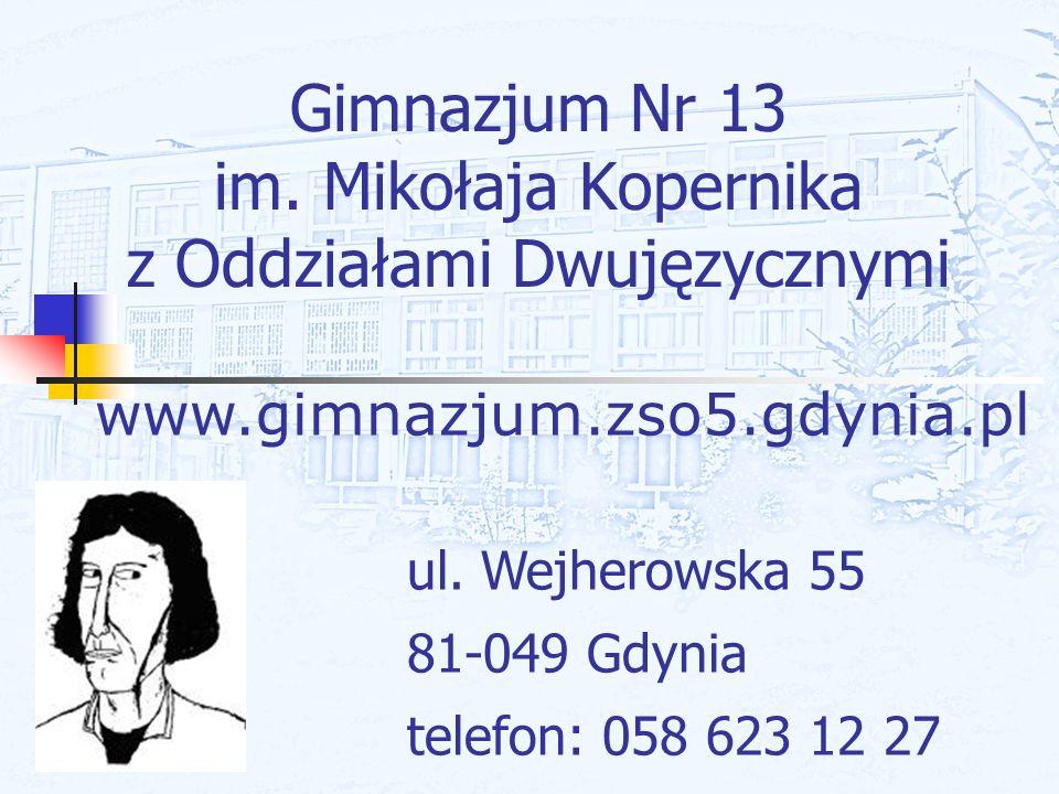Gimnazjum Nr 13 im. Mikołaja Kopernika z Oddziałami Dwujęzycznymi ul. Wejherowska 55 81-049 Gdynia telefon: 058 623 12 27 www.gimnazjum.zso5.gdynia.pl