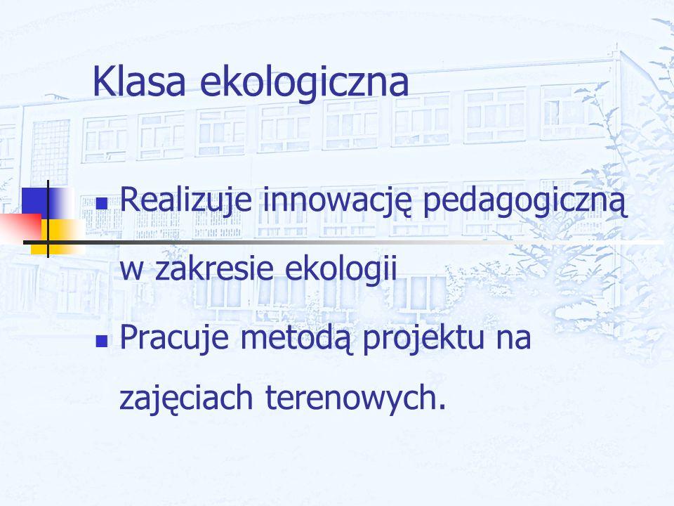 Klasa ekologiczna Realizuje innowację pedagogiczną w zakresie ekologii Pracuje metodą projektu na zajęciach terenowych.