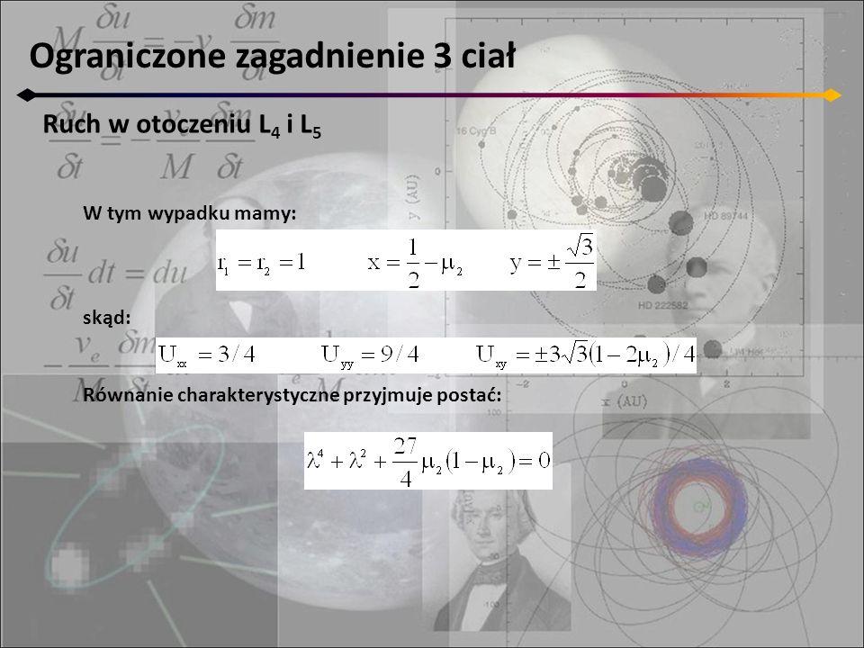 Ograniczone zagadnienie 3 ciał Ruch w otoczeniu L 4 i L 5 Wybraliśmy układ jednostek, w którym ruch średni masy μ 2 jest jednostkowy, a okres orbitalny = 2π Ruch cząstki jest złożeniem dwóch ruchów: - krótkookresowego, okres= 2π/ λ 1,2   jest zbliżony do okresu orbitalnego masy μ 2 - libracyjnego wokół punktu równowagi, okres= 2π/ λ 3,4   Amplitudy tych ruchów zależą od stałych α j, β j, które zależą od warunków początkowych Ruch wypadkowy można traktować jako złożenie długookresowego ruchu epicentrum wokół L 4 i krótkookresowego ruchu wokół epicentrum