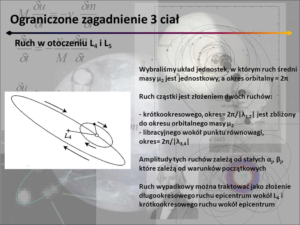 Ograniczone zagadnienie 3 ciał Ruch w otoczeniu L 4 i L 5 Wybraliśmy układ jednostek, w którym ruch średni masy μ 2 jest jednostkowy, a okres orbitaln