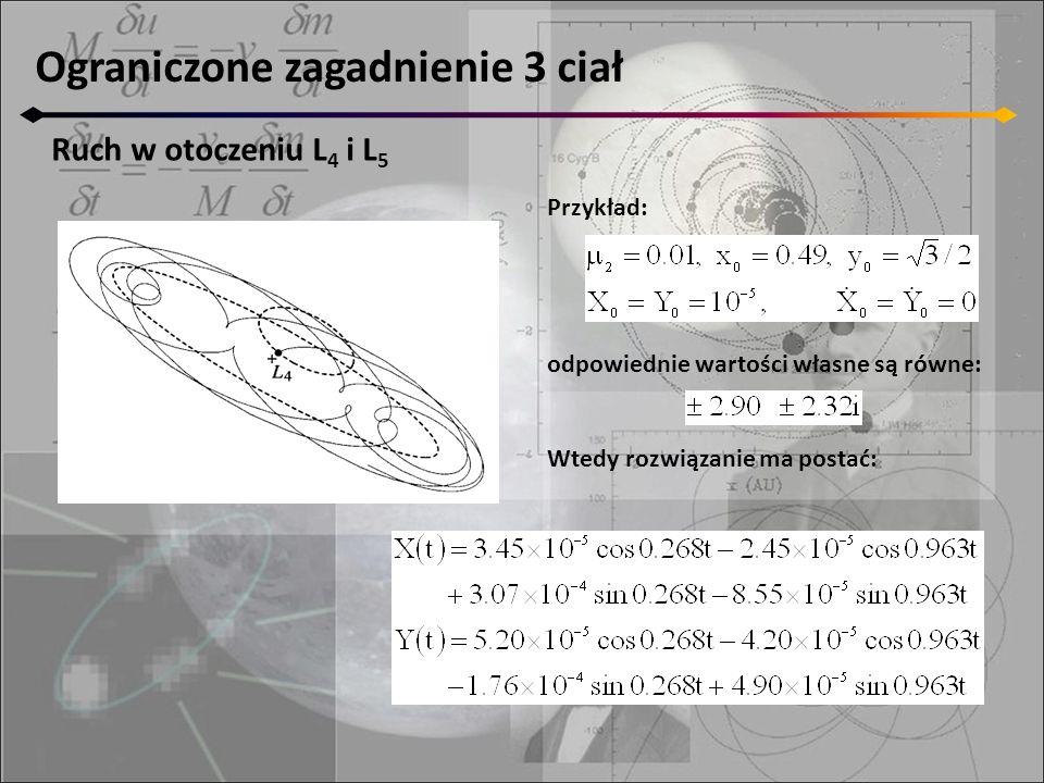 Ograniczone zagadnienie 3 ciał Ruch w otoczeniu L 4 i L 5 Ze względu na nachylenie orbity w stosunku do osi łączącej masy, można dokonać uproszczenia zagadnienia przez obrót układu współrzędnych o 30 : Wtedy X(t) i Y(t) z przykładu przyjmują wartości: Są to dwa ruchy po elipsie.