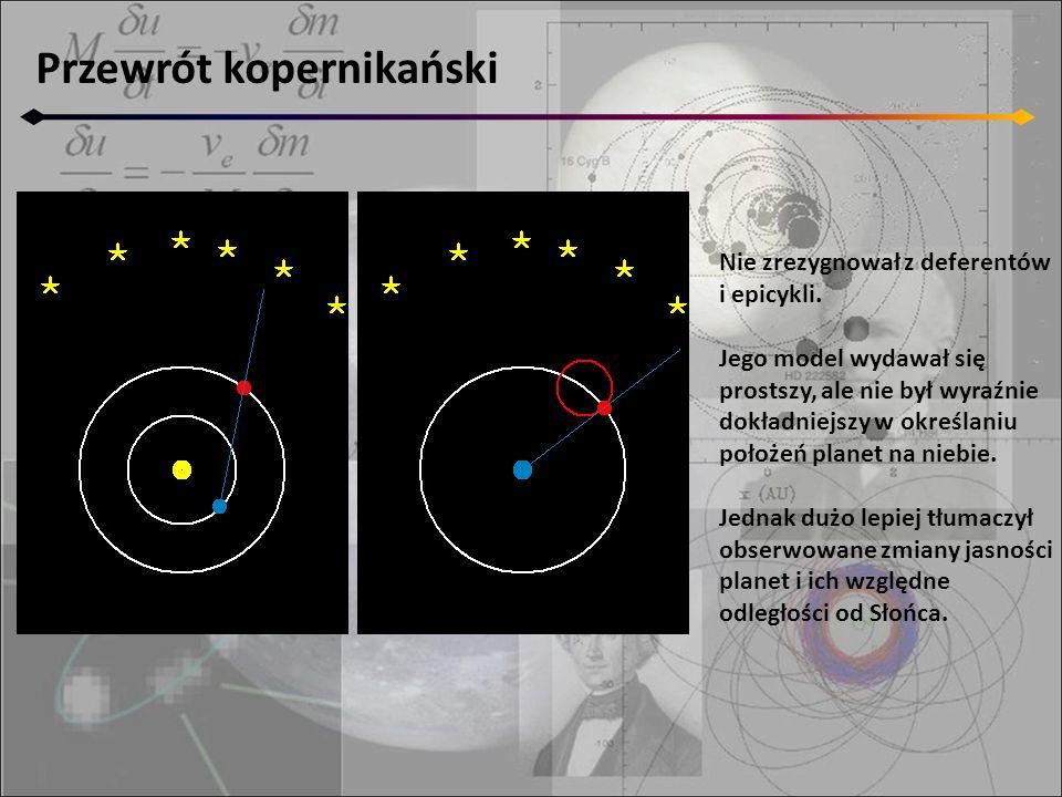 Przewrót kopernikański Nie zrezygnował z deferentów i epicykli. Jego model wydawał się prostszy, ale nie był wyraźnie dokładniejszy w określaniu położ