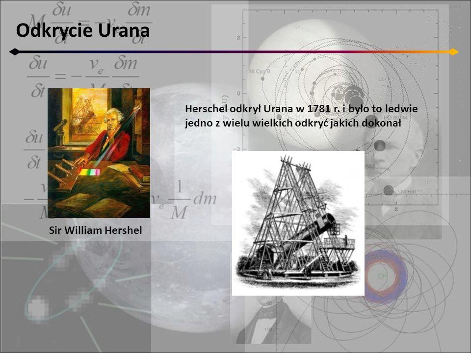 Odkrycie Urana Sir William Hershel Herschel odkrył Urana w 1781 r. i było to ledwie jedno z wielu wielkich odkryć jakich dokonał