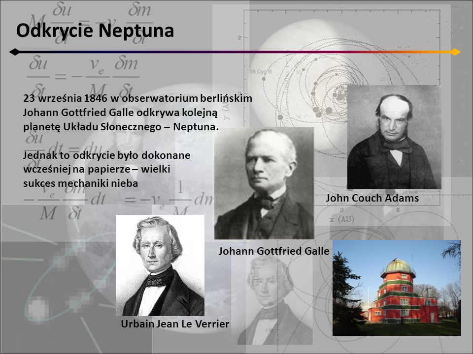 Odkrycie Neptuna Urbain Jean Le Verrier John Couch Adams Johann Gottfried Galle 23 września 1846 w obserwatorium berlińskim Johann Gottfried Galle odk