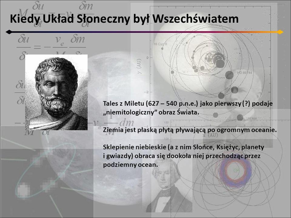 Kiedy Układ Słoneczny był Wszechświatem Tales z Miletu (627 – 540 p.n.e.) jako pierwszy (?) podaje niemitologiczny obraz Świata. Ziemia jest płaską pł