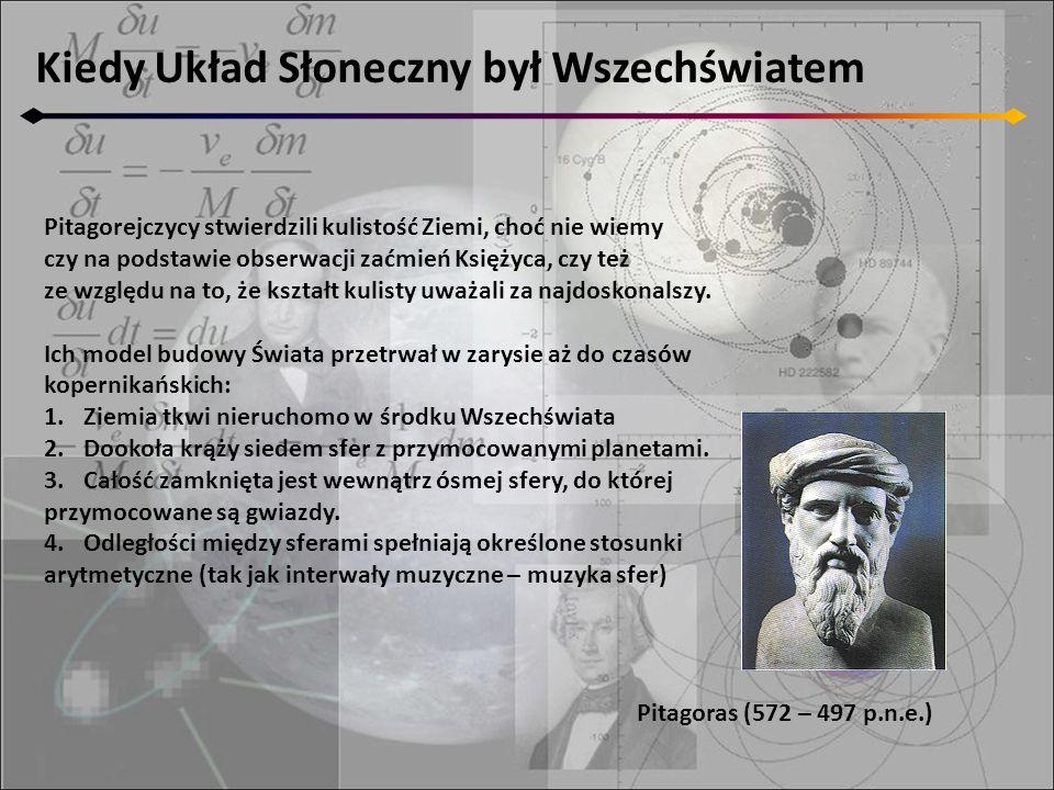 Kiedy Układ Słoneczny był Wszechświatem Pitagoras (572 – 497 p.n.e.) Pitagorejczycy stwierdzili kulistość Ziemi, choć nie wiemy czy na podstawie obser