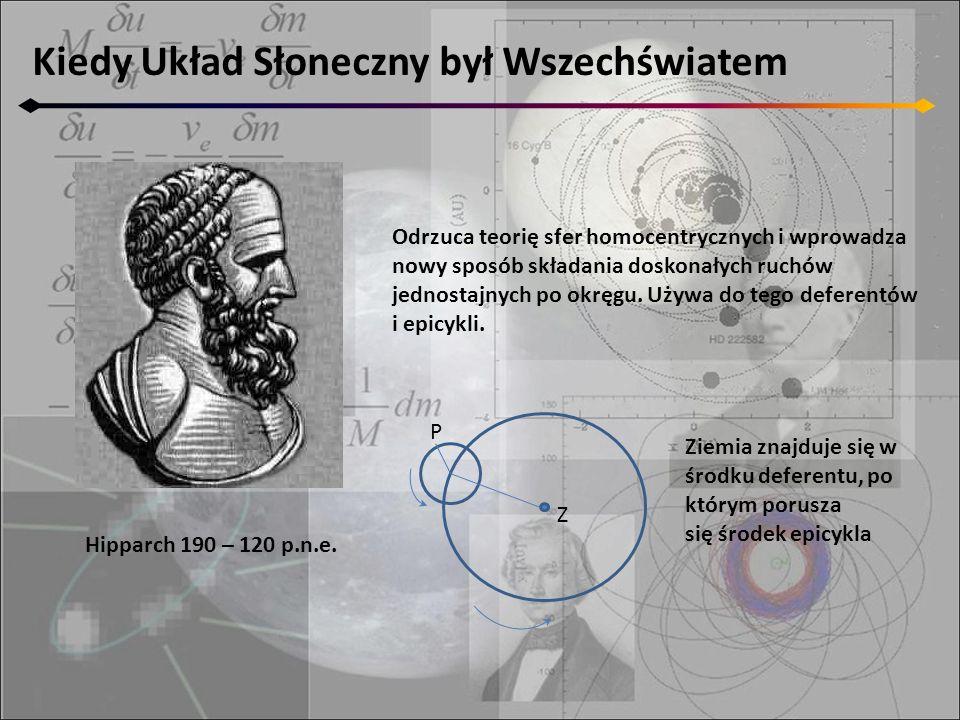 Kiedy Układ Słoneczny był Wszechświatem Hipparch 190 – 120 p.n.e. Odrzuca teorię sfer homocentrycznych i wprowadza nowy sposób składania doskonałych r