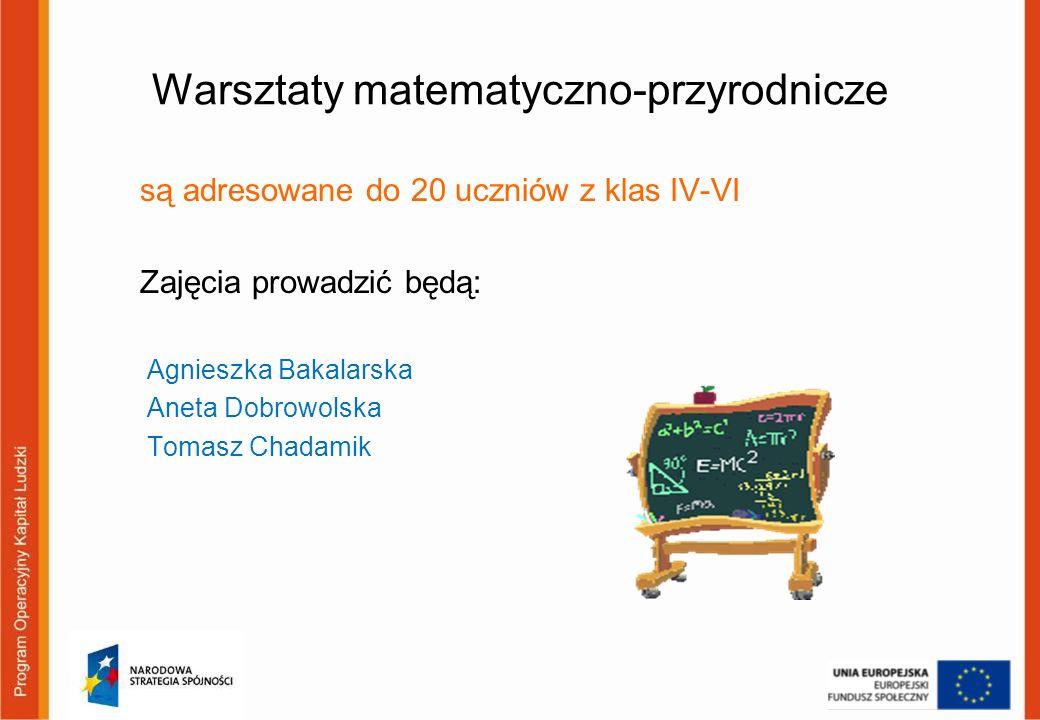 Warsztaty matematyczno-przyrodnicze są adresowane do 20 uczniów z klas IV-VI Zajęcia prowadzić będą: Agnieszka Bakalarska Aneta Dobrowolska Tomasz Cha