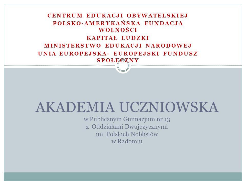 CENTRUM EDUKACJI OBYWATELSKIEJ POLSKO-AMERYKAŃSKA FUNDACJA WOLNOŚCI KAPITAŁ LUDZKI MINISTERSTWO EDUKACJI NARODOWEJ UNIA EUROPEJSKA- EUROPEJSKI FUNDUSZ SPOŁECZNY AKADEMIA UCZNIOWSKA w Publicznym Gimnazjum nr 13 z Oddziałami Dwujęzycznymi im.