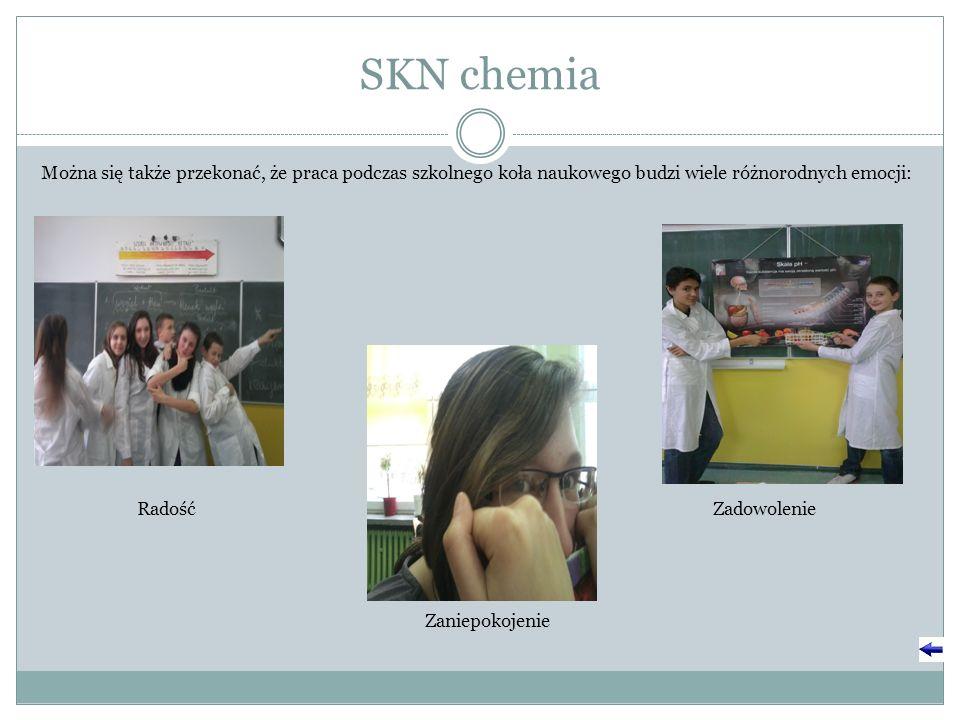 SKN chemia Można się także przekonać, że praca podczas szkolnego koła naukowego budzi wiele różnorodnych emocji: RadośćZadowolenie Zaniepokojenie