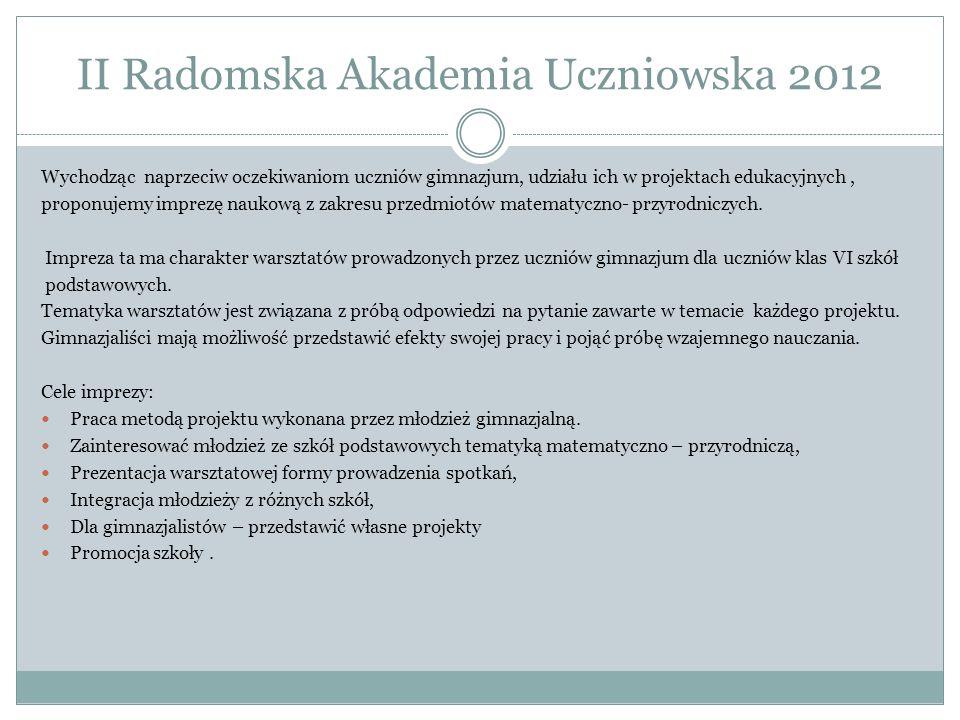 II Radomska Akademia Uczniowska 2012 Wychodząc naprzeciw oczekiwaniom uczniów gimnazjum, udziału ich w projektach edukacyjnych, proponujemy imprezę naukową z zakresu przedmiotów matematyczno- przyrodniczych.