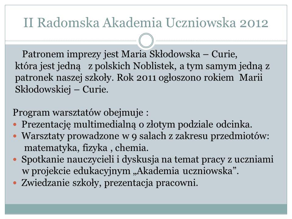 II Radomska Akademia Uczniowska 2012 Patronem imprezy jest Maria Skłodowska – Curie, która jest jedną z polskich Noblistek, a tym samym jedną z patronek naszej szkoły.