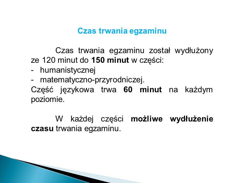 Czas trwania egzaminu Czas trwania egzaminu został wydłużony ze 120 minut do 150 minut w części: -humanistycznej -matematyczno-przyrodniczej.