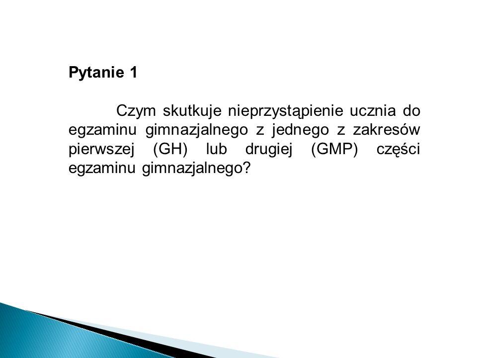 Pytanie 1 Czym skutkuje nieprzystąpienie ucznia do egzaminu gimnazjalnego z jednego z zakresów pierwszej (GH) lub drugiej (GMP) części egzaminu gimnazjalnego