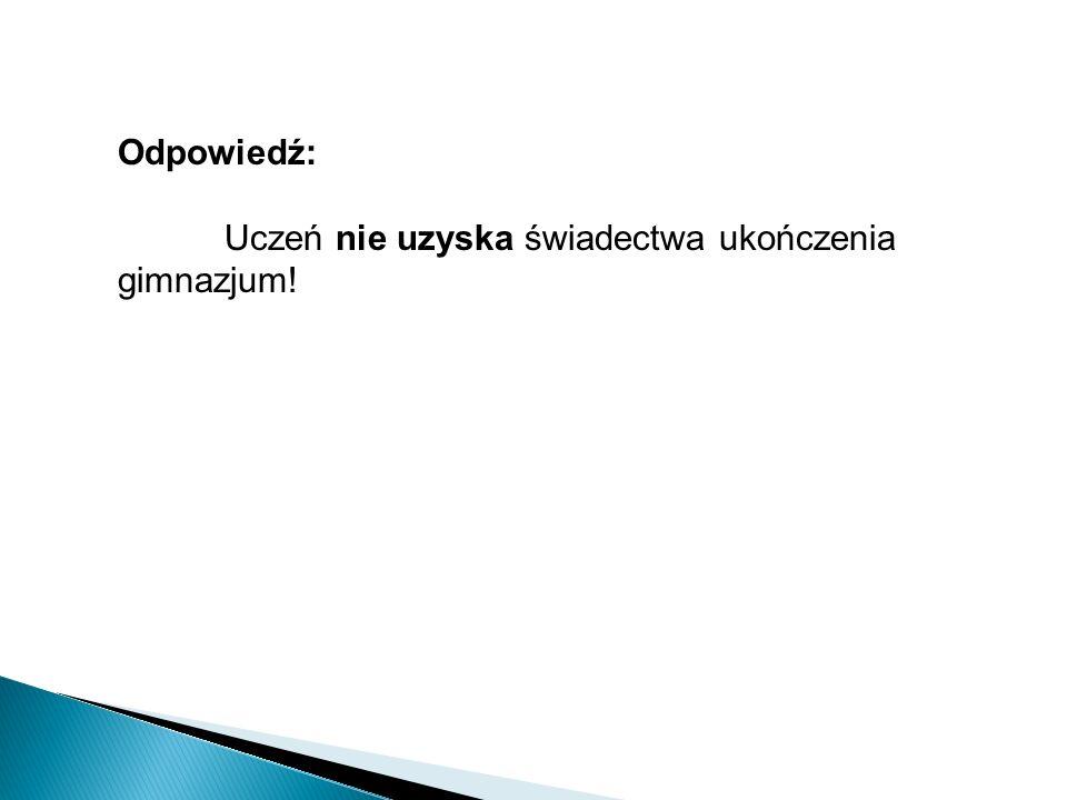 Odpowiedź: Uczeń nie uzyska świadectwa ukończenia gimnazjum!