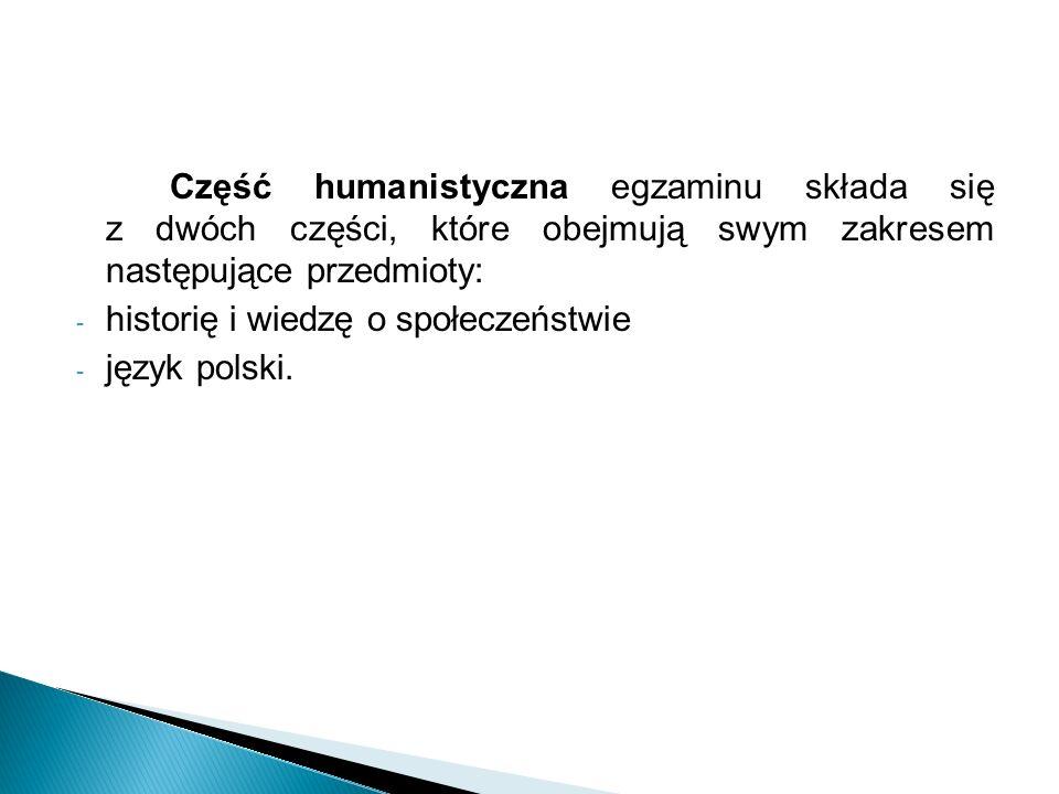 Część humanistyczna egzaminu składa się z dwóch części, które obejmują swym zakresem następujące przedmioty: - historię i wiedzę o społeczeństwie - język polski.