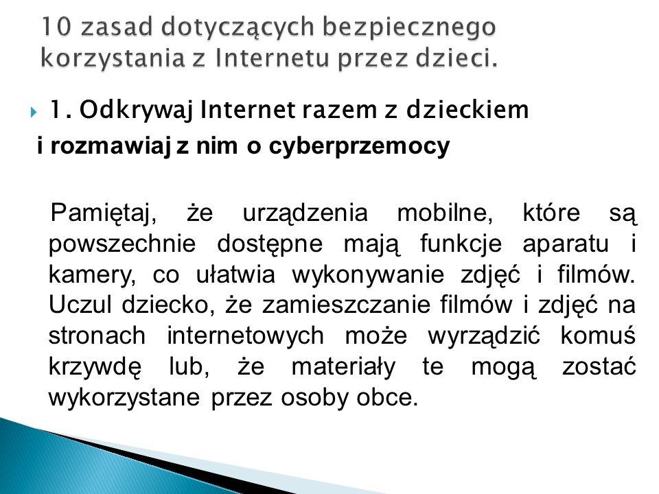 1. Odkrywaj Internet razem z dzieckiem i rozmawiaj z nim o cyberprzemocy Pamiętaj, że urządzenia mobilne, które są powszechnie dostępne mają funkcje a
